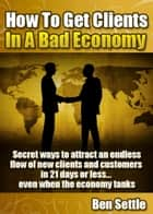 How to Get Clients in a Bad Economy: Secret Ways to Attract an Endless Flow of New Clients and Customers in 21 Days or Less... Even When the Economy Tanks! ebook by Ben Settle