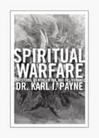 Spiritual Warfare - Christians, Demonization and Deliverance eBook by Karl Payne