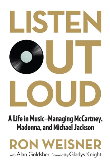 Listen Out Loud - A Life in Music--Managing McCartney, Madonna, and Michael Jackson ebook by Ron Weisner,Alan Goldsher