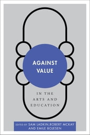 Against Value in the Arts and Education ebook by Sam Ladkin,Robert McKay,Emile Bojesen
