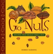 Go Nuts - Recipes that Really Shell Out ebook by Debbie Harding
