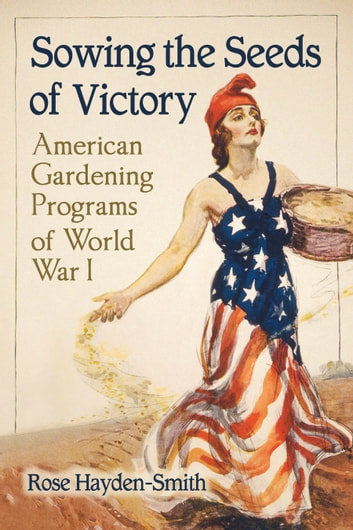 Sowing the Seeds of Victory - American Gardening Programs of World War I ebook by Rose Hayden-Smith
