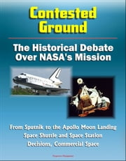 Contested Ground: The Historical Debate Over NASA's Mission - From Sputnik to the Apollo Moon Landing, Space Shuttle and Space Station Decisions, Commercial Space ebook by Progressive Management
