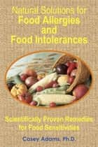 Natural Solutions for Food Allergies and Food Intolerances: Scientifically Proven Remedies for Food Sensitivities ebook by Case Adams PhD
