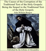 The Causes of the Corruption of the Traditional Text of the Holy Gospels: Being the Sequel to the Traditional Text of the Holy Gospels ebook by John William Burgon