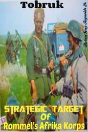 Tobruk Strategic Target Of Rommel's Afrika Korps ebook by Robert Grey Reynolds Jr