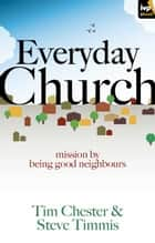 Everyday Church - Mission by being good neighbours ebook by Tim Chester, Steve Timmis