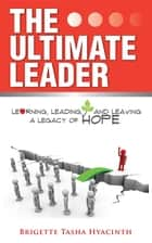 The Ultimate Leader - Learning, Leading and Leaving a Legacy of Hope ebook by Brigette Tasha Hyacinth