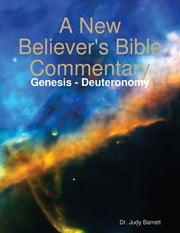 A New Believer's Bible Commentary: Genesis - Deuteronomy ebook by Dr. Judy Barrett