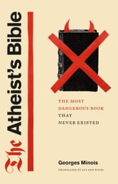 The Atheist's Bible - The Most Dangerous Book That Never Existed ebook by Georges Minois
