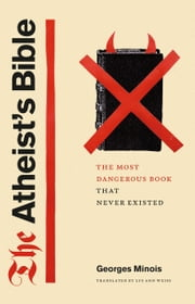 The Atheist's Bible - The Most Dangerous Book That Never Existed ebook by Georges Minois, Lys Ann Weiss