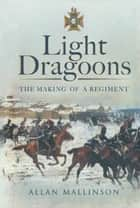 Light Dragoons - The Making of a Regiment ebook by Allan Mallinson