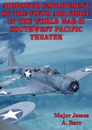 Airpower Employment Of The Fifth Air Force In The World War II Southwest Pacific Theater ebook by Major James A. Barr