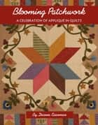 Blooming Patchwork - A Celebration of Applique in Quilts ebook by Deanne Eisenman