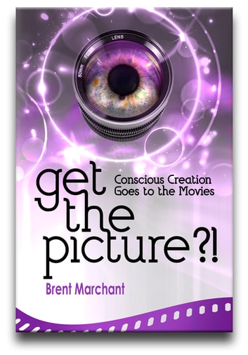 Get the Picture?! - Conscious Creation Goes to the Movies ebook by Brent Marchant