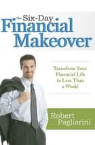 The Six-Day Financial Makeover - Transform Your Financial Life in Less Than a Week! e-bog by Robert Pagliarini