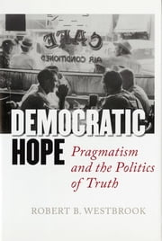 Democratic Hope - Pragmatism and the Politics of Truth ebook by Robert B. Westbrook