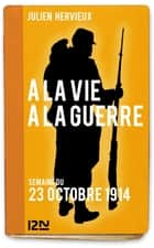 À la vie, à la guerre - 23 octobre 1914 ebook by Julien HERVIEUX