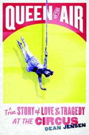 Queen of the Air - A True Story of Love and Tragedy at the Circus ebook by Dean N. Jensen