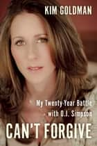 Can't Forgive - My 20-Year Battle with O.J. Simpson ebook by Kim Goldman