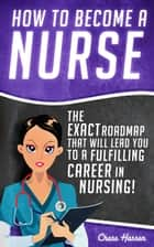 How to Become a Nurse: The Exact Roadmap That Will Lead You to a Fulfilling Career in Nursing! - Registered Nurse, Licensed Practical Nurse, Certified Nursing Assistant, Job Hunting, #1 ebook by Chase Hassen