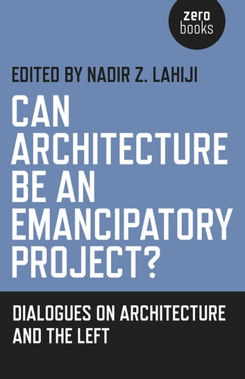 Can Architecture Be an Emancipatory Project? - Dialogues On Architecture And The Left ebook by