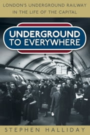 Underground To Everywhere - London's Underground Railway in the Life of the Capital ebook by Stephen Halliday