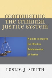 Coordinating the Criminal Justice System - A Guide to Improve the Effective Administration of Justice ebook by Leslie J. Smith