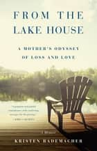 From the Lake House - A Mother's Odyssey of Loss and Love ebook by Kristen Rademacher