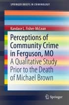 Perceptions of Community Crime in Ferguson, MO - A Qualitative Study Prior to the Death of Michael Brown ebook by Kandace L. Fisher-McLean