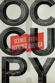 Occupy! - Scenes from Occupied America ebook by Carla Blumenkranz,Keith Gessen,Mark Greif,Sarah Leonard,Sarah Resnick