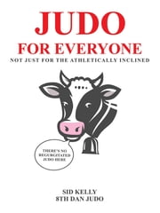 Judo for Everyone - Not Just for the Athletically Inclined ebook by Sid Kelly