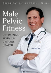 Male Pelvic Fitness: Optimizing Sexual and Urinary Health ebook by Andrew Siegel