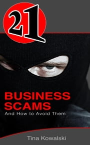 21 Business Scams and How to Avoid Them - 21 Book Series ebook by Tina Kowalski