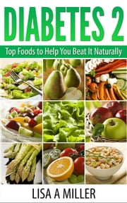 Diabetes 2 Top Foods to Help You Beat It Naturally ebook by Lisa A Miller