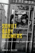 Soviet Baby Boomers - An Oral History of Russia's Cold War Generation ebook by Donald J. Raleigh