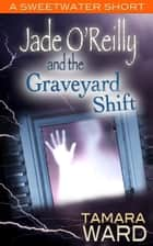 Jade O'Reilly and the Graveyard Shift (A Sweetwater Short Story) ebook by Tamara Ward