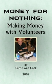 Money for Nothing - Making Money with Volunteers ebook by Carrie Ann Cook
