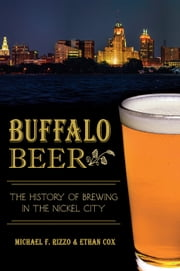 Buffalo Beer - The History of Brewing in the Nickel City ebook by Michael F. Rizzo,Ethan Cox