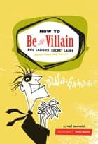 How to Be a Villain - Evil Laughs, Secret Lairs, Master Plans, and More!!! ebook by Neil Zawacki, James Dignan
