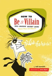 How to Be a Villain - Evil Laughs, Secret Lairs, Master Plans, and More!!! ebook by Neil Zawacki,James Dignan