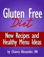 Gluten Free Diet: New Recipes and Healthy Menu Ideas! ebook by Chance Alexander, RN