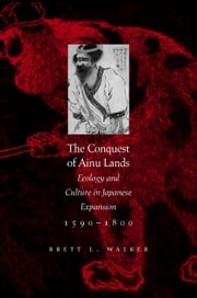 The Conquest of Ainu Lands: Ecology and Culture in Japanese Expansion,1590-1800 ebook by Walker, Brett L.