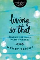 Living 'So That' - Making Faith-Filled Choices in the Midst of a Messy Life eBook by Wendy Blight, InScribed