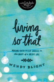 Living 'So That' - Making Faith-Filled Choices in the Midst of a Messy Life ebook by Wendy Blight,InScribed