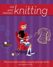 Not Your Mama's Knitting: The Cool and Creative Way to Pick Up Sticks ebook by Dixon, Heather