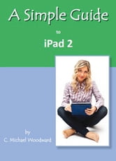 A Simple Guide to iPad 2 ebook by C. Michael Woodward
