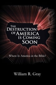 The Destruction of America Is Coming Soon - Where Is America in the Bible? ebook by William R. Gray