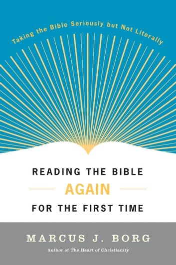 Reading the Bible Again For the First Time - Taking the Bible Seriously But Not Literally ebook by Marcus Borg