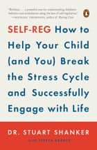 Self-Reg - How to Help Your Child (and You) Break the Stress Cycle and Successfully Engagewith Life ebook by Stuart Shanker